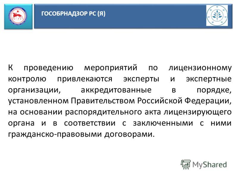 ГОСОБРНАДЗОР РС (Я) К проведению мероприятий по лицензионному контролю привлекаются эксперты и экспертные организации, аккредитованные в порядке, установленном Правительством Российской Федерации, на основании распорядительного акта лицензирующего ор