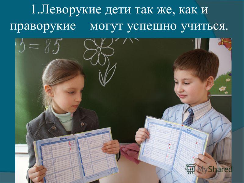 1.Леворукие дети так же, как и праворукие могут успешно учиться.