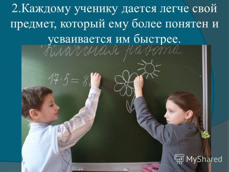 2.Каждому ученику дается легче свой предмет, который ему более понятен и усваивается им быстрее.