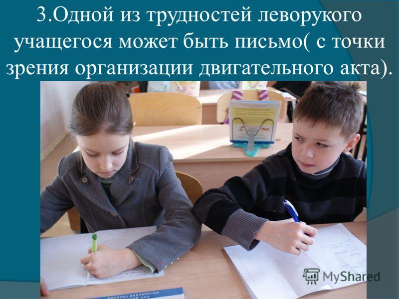 3.Одной из трудностей леворукого учащегося может быть письмо( с точки зрения организации двигательного акта).