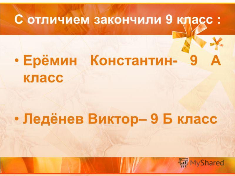 С отличием закончили 9 класс : Ерёмин Константин- 9 А класс Ледёнев Виктор– 9 Б класс