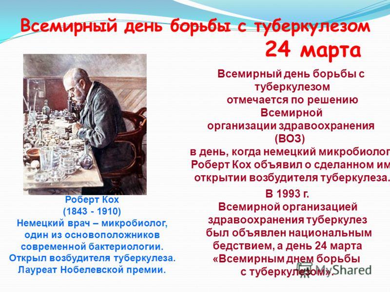 Всемирный день борьбы с туберкулезом 24 марта Роберт Кох (1843 - 1910) Немецкий врач – микробиолог, один из основоположников современной бактериологии. Открыл возбудителя туберкулеза. Лауреат Нобелевской премии. Всемирный день борьбы с туберкулезом о