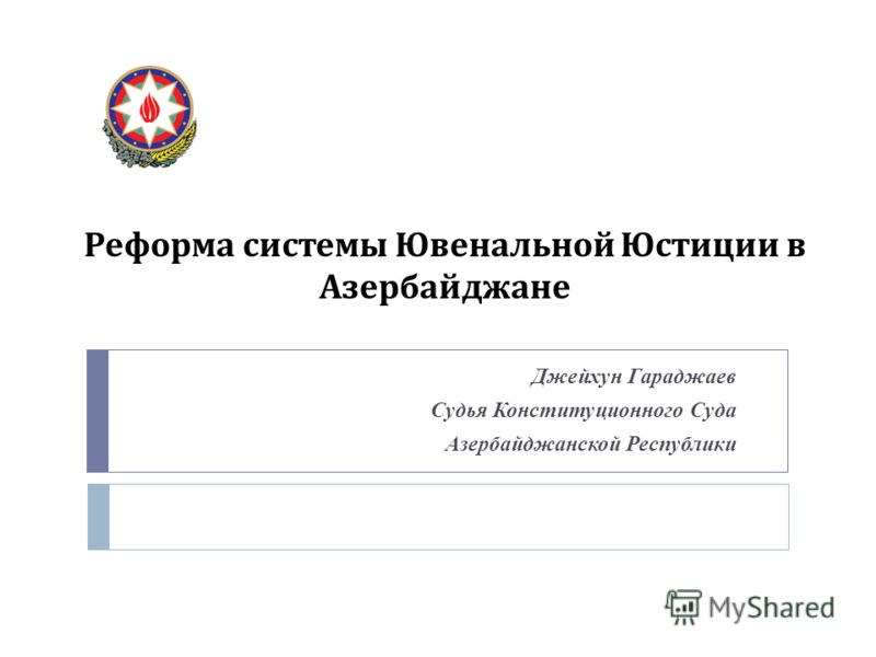 Реформа системы Ювенальной Юстиции в Азербайджане Джейхун Гараджаев Судья Конституционного Суда Азербайджанской Республики