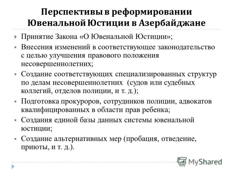 Перспективы в реформировании Ювенальной Юстиции в Азербайджане Принятие Закона «О Ювенальной Юстиции»; Внесения изменений в соответствующее законодательство с целью улучшения правового положения несовершеннолетних; Создание соответствующих специализи