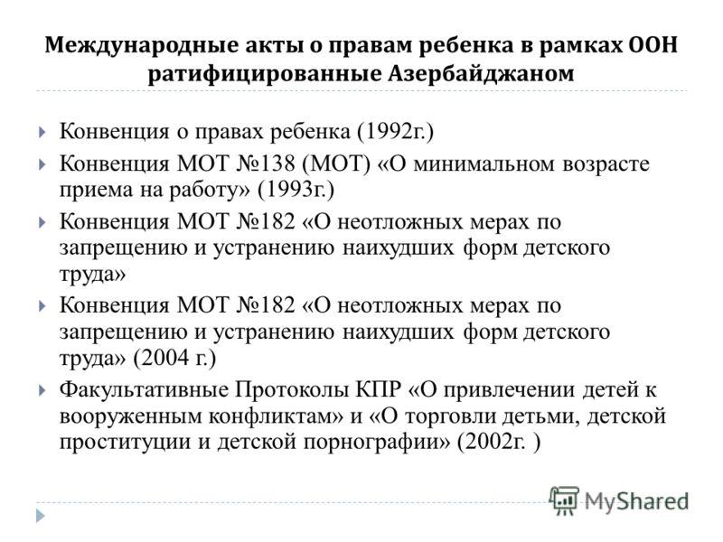 Международные акты о правам ребенка в рамках ООН ратифицированные Азербайджаном Конвенция о правах ребенка (1992г.) Конвенция МОТ 138 (МОТ) «О минимальном возрасте приема на работу» (1993г.) Конвенция МОТ 182 «О неотложных мерах по запрещению и устра