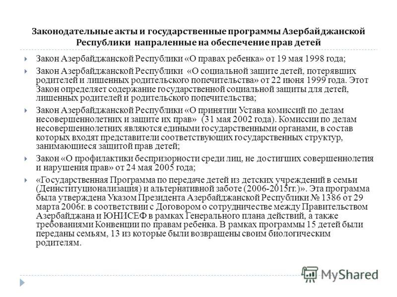 Законодательные акты и государственные программы Азербайджанской Республики напраленные на обеспечение прав детей Закон Азербайджанской Республики «О правах ребенка» от 19 мая 1998 года; Закон Азербайджанской Республики «О социальной защите детей, по