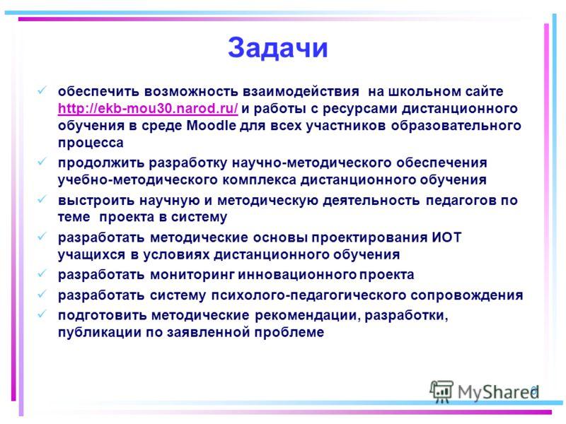 Задачи обеспечить возможность взаимодействия на школьном сайте http://ekb-mou30.narod.ru/ и работы с ресурсами дистанционного обучения в среде Moodle для всех участников образовательного процесса http://ekb-mou30.narod.ru/ продолжить разработку научн