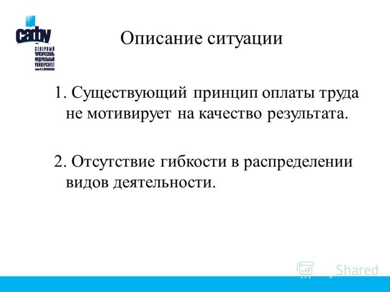 Описание ситуации 1. Существующий принцип оплаты труда не мотивирует на качество результата. 2. Отсутствие гибкости в распределении видов деятельности.