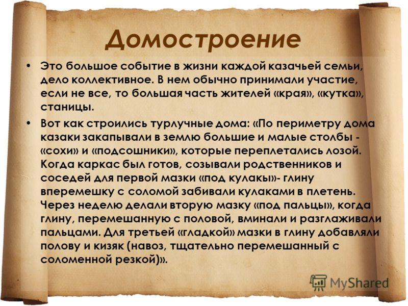 Домостроение Это большое событие в жизни каждой казачьей семьи, дело коллективное. В нем обычно принимали участие, если не все, то большая часть жителей «края», «кутка», станицы. Вот как строились турлучные дома: «По периметру дома казаки закапывали