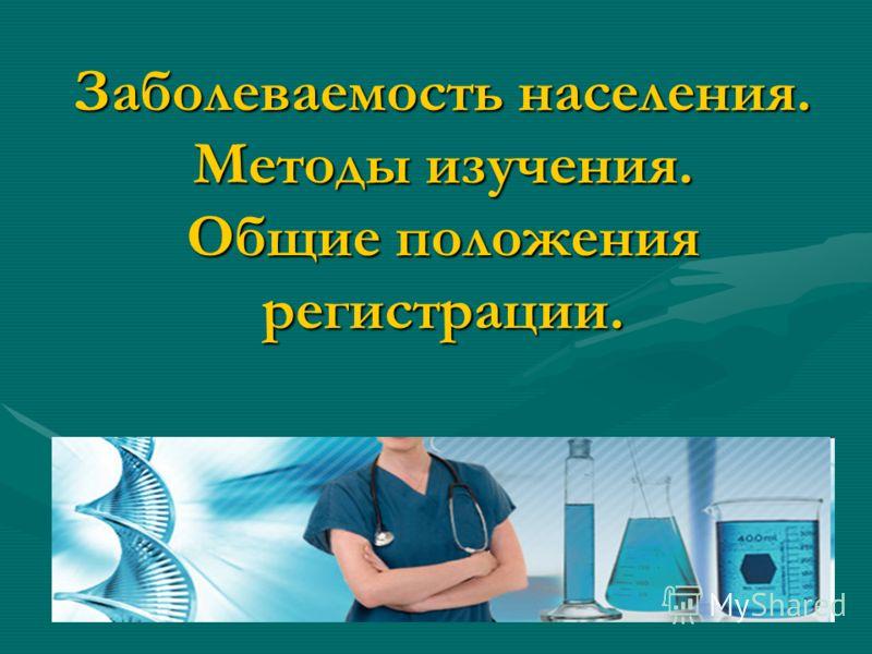 Заболеваемость населения. Методы изучения. Общие положения регистрации.