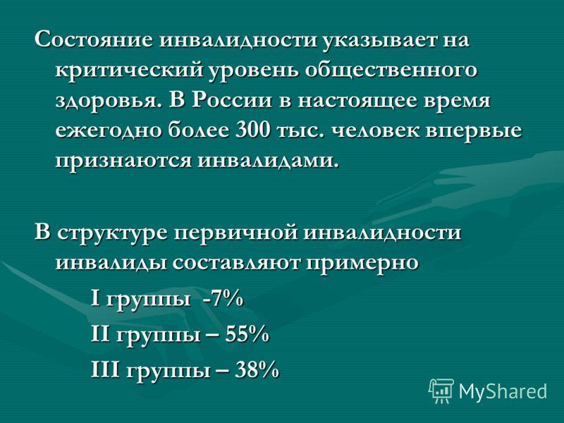 Состояние инвалидности указывает на критический уровень общественного здоровья. В России в настоящее время ежегодно более 300 тыс. человек впервые признаются инвалидами. В структуре первичной инвалидности инвалиды составляют примерно I группы -7% II