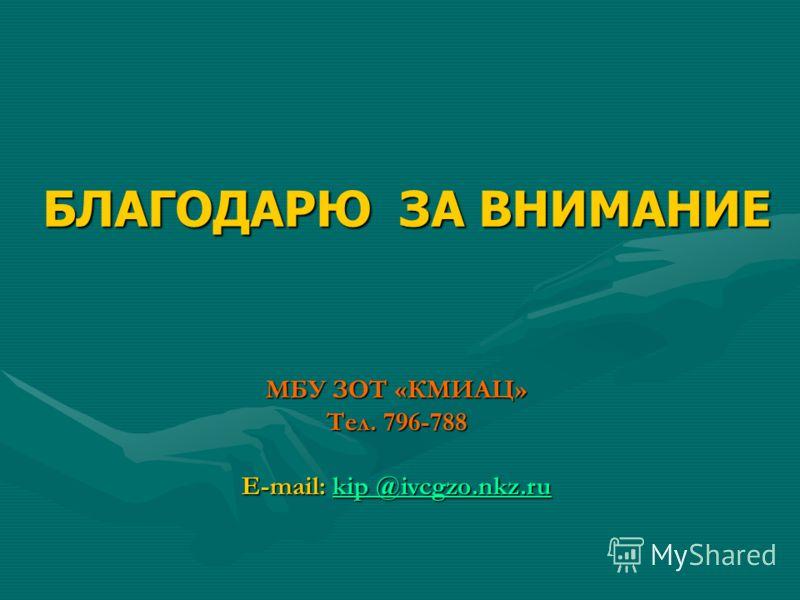МБУ ЗОТ «КМИАЦ» Тел. 796-788 E-mail: kip @ivcgzo.nkz.ru kip @ivcgzo.nkz.rukip @ivcgzo.nkz.ru БЛАГОДАРЮ ЗА ВНИМАНИЕ