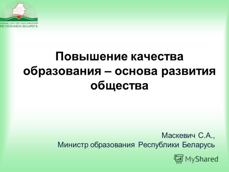 Повышение качества образования – основа развития общества Маскевич С.А., Министр образования Республики Беларусь
