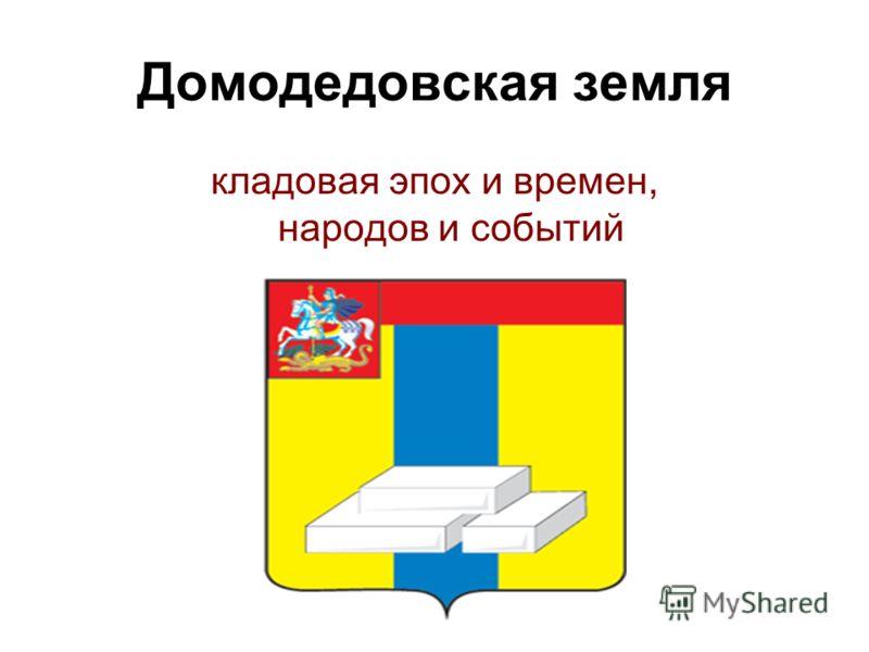 Домодедовская земля кладовая эпох и времен, народов и событий