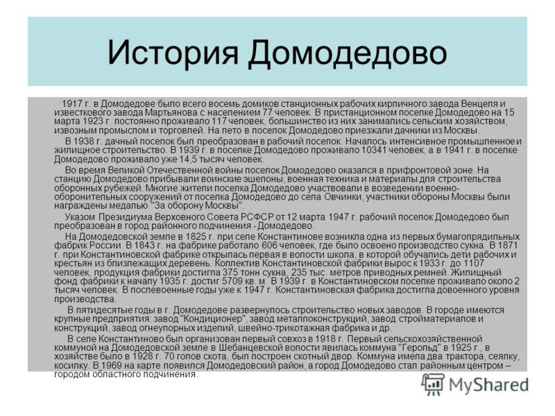 История Домодедово 1917 г. в Домодедове было всего восемь домиков станционных рабочих кирпичного завода Венцеля и известкового завода Мартьянова с населением 77 человек. В пристанционном поселке Домодедово на 15 марта 1923 г. постоянно проживало 117