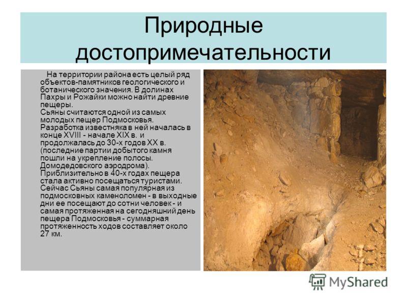 Природные достопримечательности На территории района есть целый ряд объектов-памятников геологического и ботанического значения. В долинах Пахры и Рожайки можно найти древние пещеры. Сьяны считаются одной из самых молодых пещер Подмосковья. Разработк