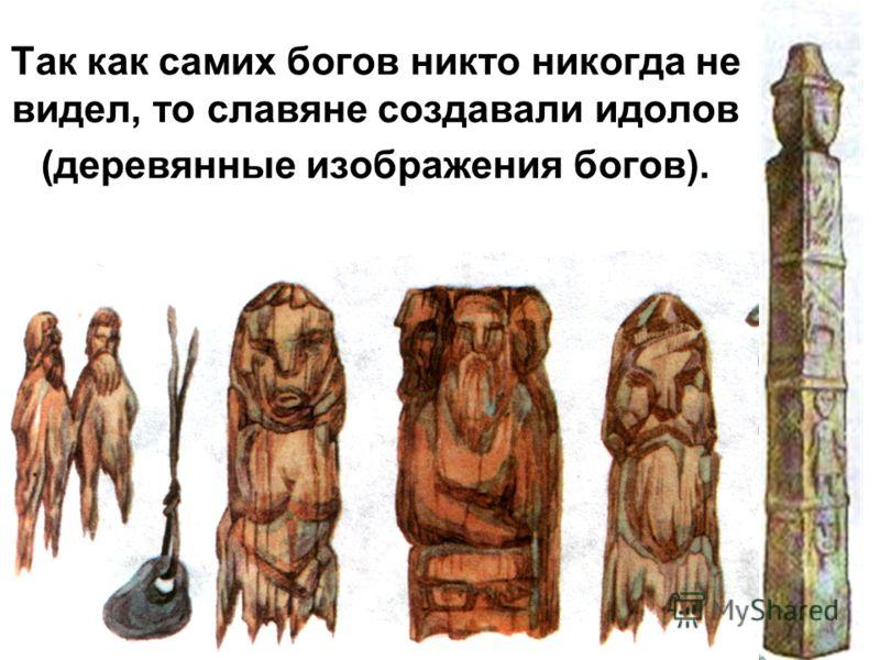 Так как самих богов никто никогда не видел, то славяне создавали идолов (деревянные изображения богов).
