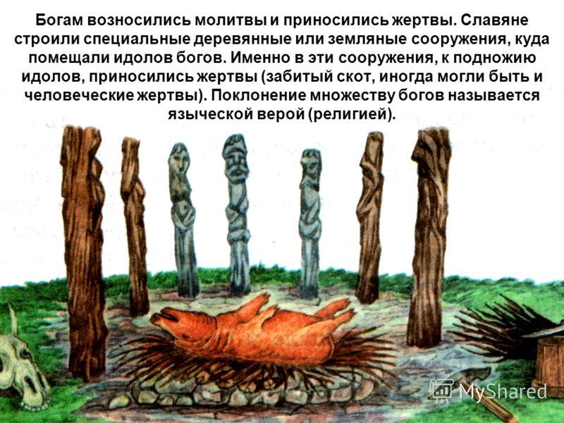 Богам возносились молитвы и приносились жертвы. Славяне строили специальные деревянные или земляные сооружения, куда помещали идолов богов. Именно в эти сооружения, к подножию идолов, приносились жертвы (забитый скот, иногда могли быть и человеческие