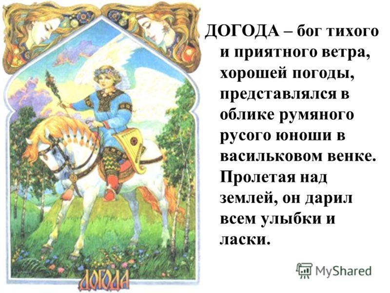 ДОГОДА – бог тихого и приятного ветра, хорошей погоды, представлялся в облике румяного русого юноши в васильковом венке. Пролетая над землей, он дарил всем улыбки и ласки.