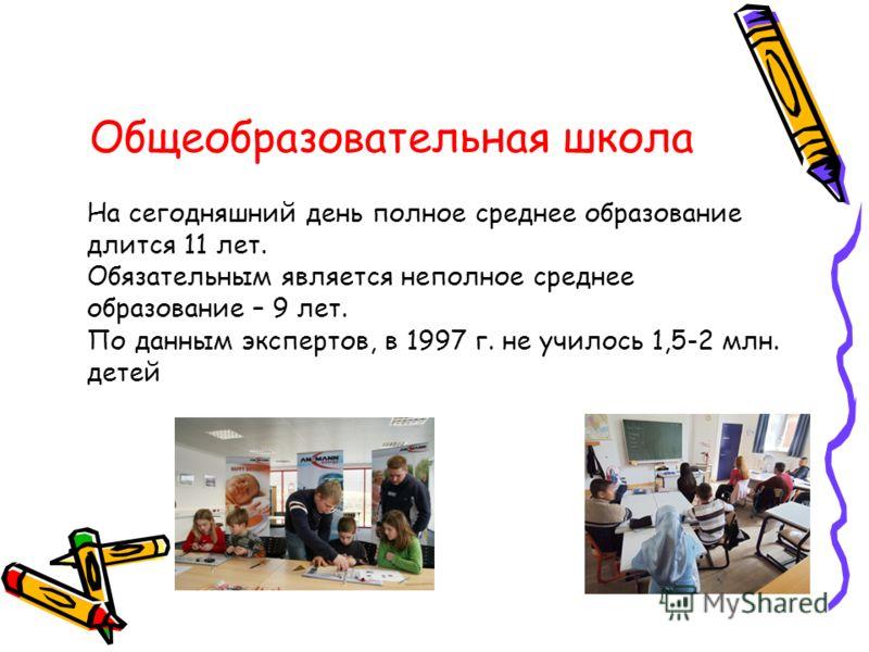 Общеобразовательная школа На сегодняшний день полное среднее образование длится 11 лет. Обязательным является неполное среднее образование – 9 лет. По данным экспертов, в 1997 г. не училось 1,5-2 млн. детей