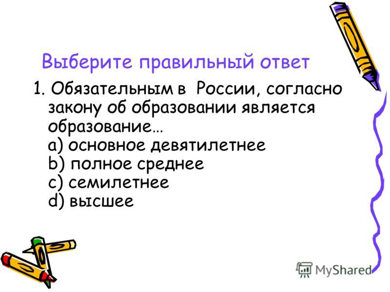 Выберите правильный ответ 1. Обязательным в России, согласно закону об образовании является образование… a) основное девятилетнее b) полное среднее c) семилетнее d) высшее