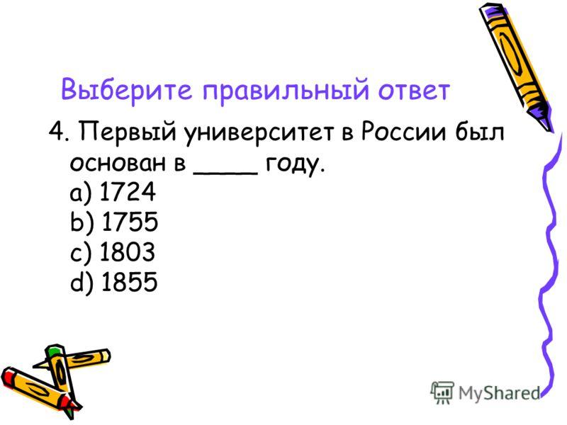 Выберите правильный ответ 4. Первый университет в России был основан в ____ году. a) 1724 b) 1755 c) 1803 d) 1855