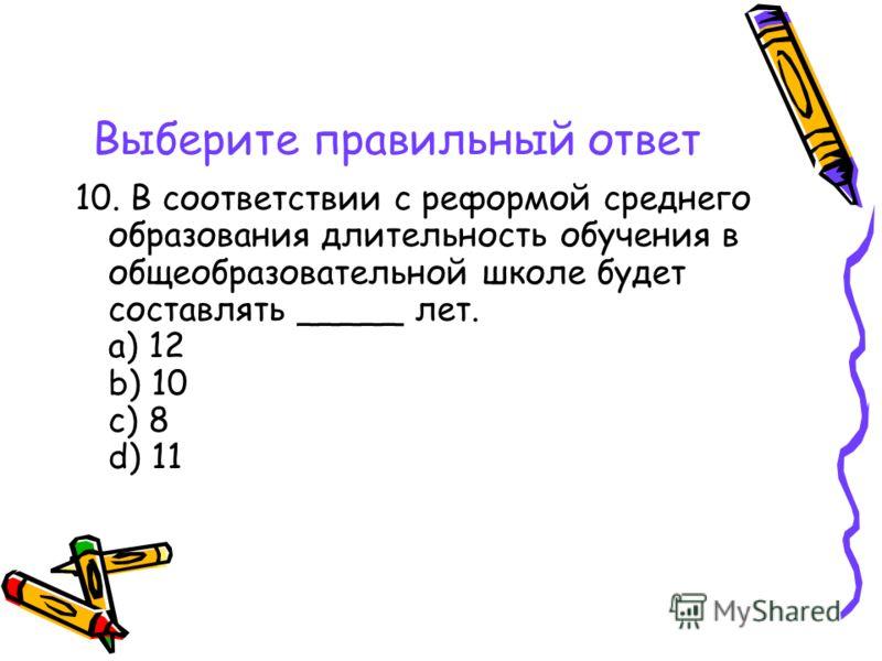 Выберите правильный ответ 10. В соответствии с реформой среднего образования длительность обучения в общеобразовательной школе будет составлять _____ лет. a) 12 b) 10 c) 8 d) 11