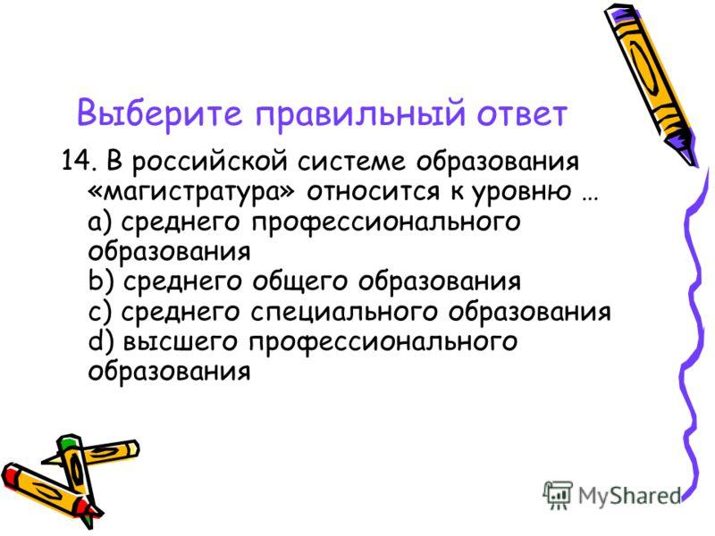 Выберите правильный ответ 14. В российской системе образования «магистратура» относится к уровню … a) среднего профессионального образования b) среднего общего образования c) среднего специального образования d) высшего профессионального образования