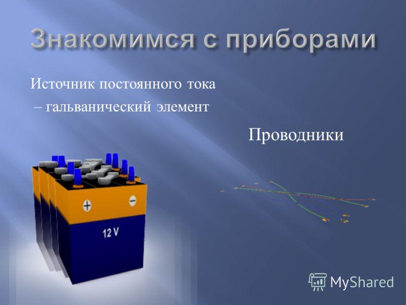 Источник постоянного тока – гальванический элемент Проводники