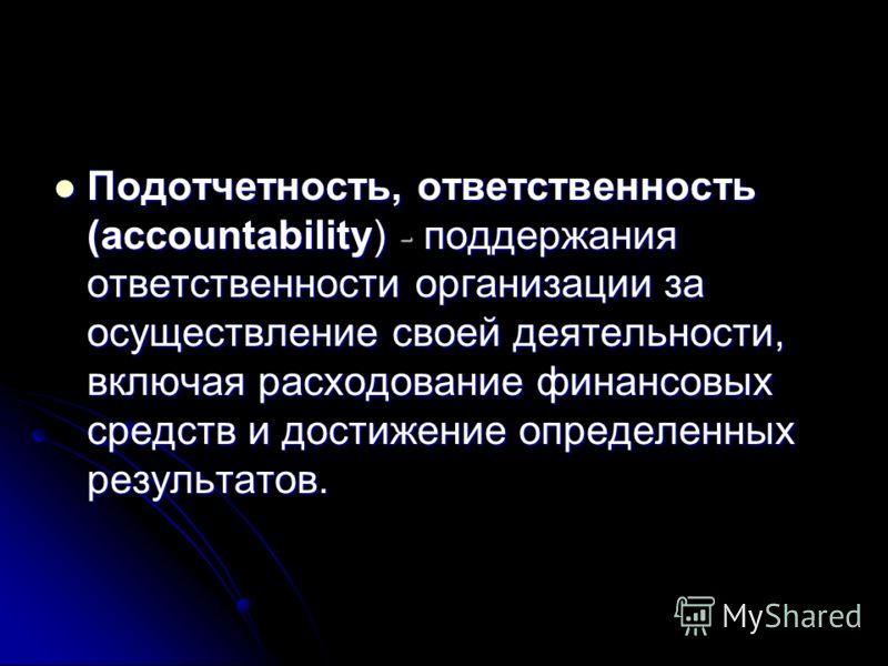 Подотчетность, ответственность (accountability) - поддержания ответственности организации за осуществление своей деятельности, включая расходование финансовых средств и достижение определенных результатов. Подотчетность, ответственность (accountabili
