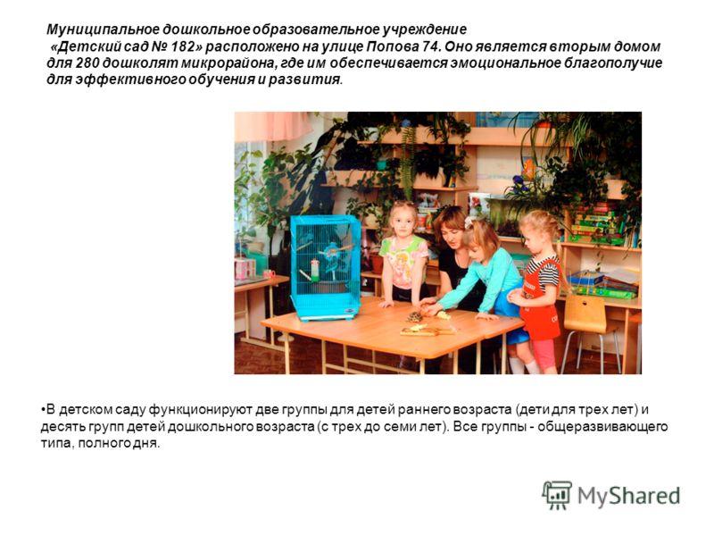 Муниципальное дошкольное образовательное учреждение «Детский сад 182» расположено на улице Попова 74. Оно является вторым домом для 280 дошколят микрорайона, где им обеспечивается эмоциональное благополучие для эффективного обучения и развития. В дет
