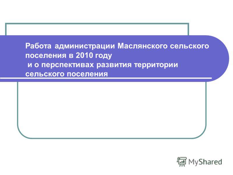 Работа администрации Маслянского сельского поселения в 2010 году и о перспективах развития территории сельского поселения