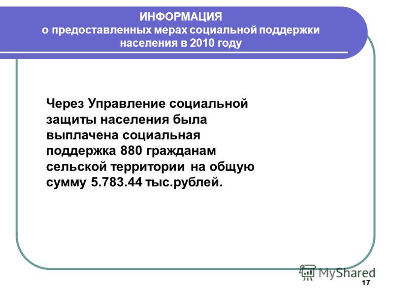 17 ИНФОРМАЦИЯ о предоставленных мерах социальной поддержки населения в 2010 году Через Управление социальной защиты населения была выплачена социальная поддержка 880 гражданам сельской территории на общую сумму 5.783.44 тыс.рублей.