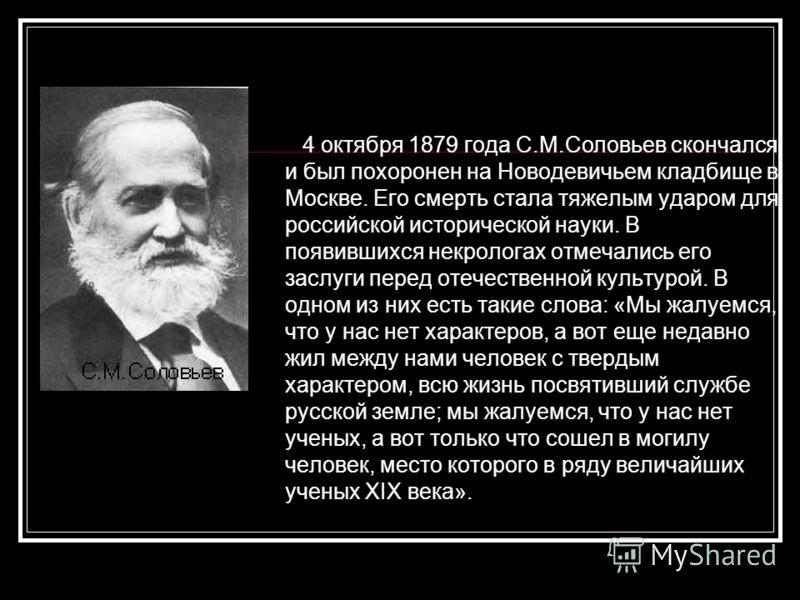 4 октября 1879 года С.М.Соловьев скончался и был похоронен на Новодевичьем кладбище в Москве. Его смерть стала тяжелым ударом для российской исторической науки. В появившихся некрологах отмечались его заслуги перед отечественной культурой. В одном из