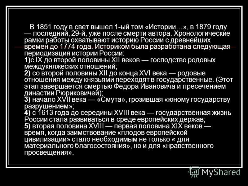 В 1851 году в свет вышел 1-ый том «Истории…», в 1879 году последний, 29-й, уже после смерти автора. Хронологические рамки работы охватывают историю России с древнейших времен до 1774 года. Историком была разработана следующая периодизация истории Рос