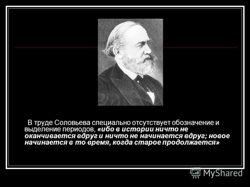 В труде Соловьева специально отсутствует обозначение и выделение периодов, «ибо в истории ничто не оканчивается вдруг и ничто не начинается вдруг; новое начинается в то время, когда старое продолжается»