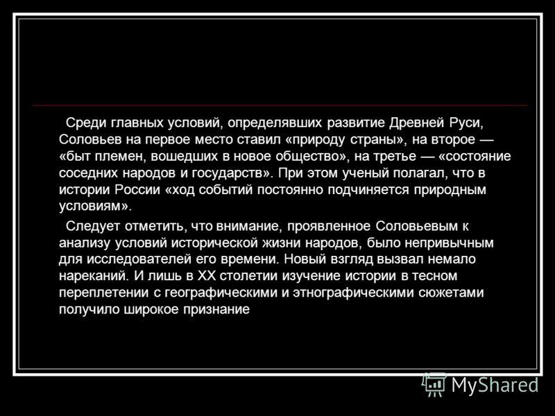 Среди главных условий, определявших развитие Древней Руси, Соловьев на первое место ставил «природу страны», на второе «быт племен, вошедших в новое общество», на третье «состояние соседних народов и государств». При этом ученый полагал, что в истори