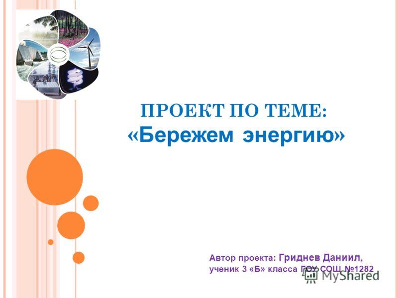 ПРОЕКТ ПО ТЕМЕ: « Бережем энергию » Автор проекта: Гриднев Даниил, ученик 3 «Б» класса ГОУ СОШ 1282
