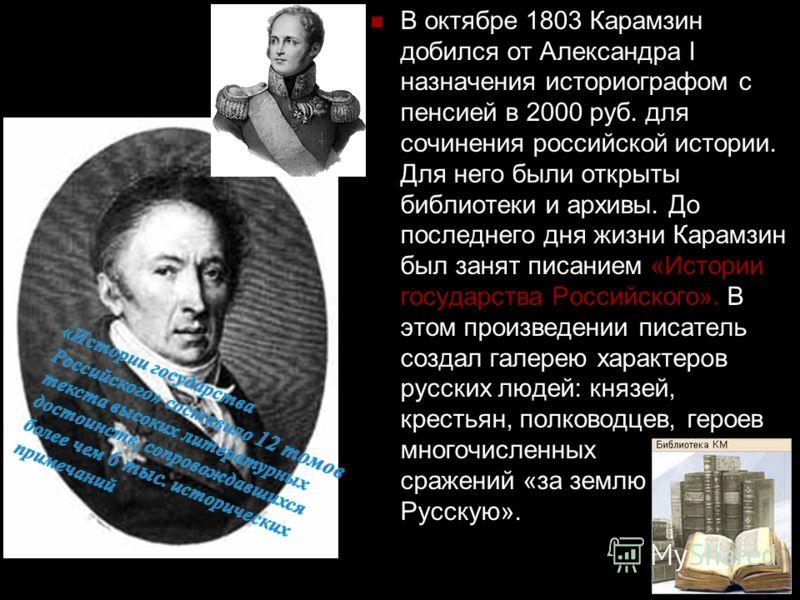 В октябре 1803 Карамзин добился от Александра I назначения историографом с пенсией в 2000 руб. для сочинения российской истории. Для него были открыты библиотеки и архивы. До последнего дня жизни Карамзин был занят писанием «Истории государства Росси