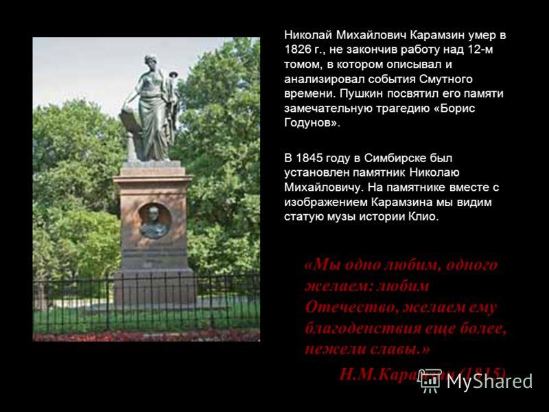 Николай Михайлович Карамзин умер в 1826 г., не закончив работу над 12-м томом, в котором описывал и анализировал события Смутного времени. Пушкин посвятил его памяти замечательную трагедию «Борис Годунов». В 1845 году в Симбирске был установлен памят