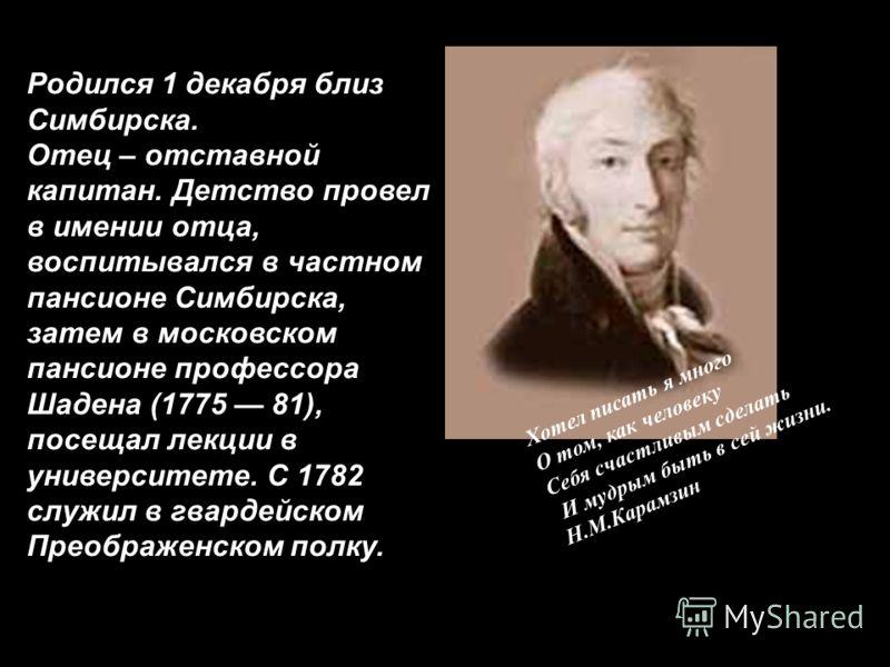Родился 1 декабря близ Симбирска. Отец – отставной капитан. Детство провел в имении отца, воспитывался в частном пансионе Симбирска, затем в московском пансионе профессора Шадена (1775 81), посещал лекции в университете. С 1782 служил в гвардейском П