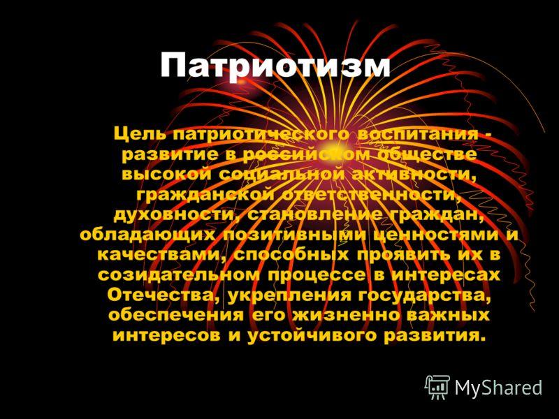 Патриотизм Цель патриотического воспитания - развитие в российском обществе высокой социальной активности, гражданской ответственности, духовности, становление граждан, обладающих позитивными ценностями и качествами, способных проявить их в созидател
