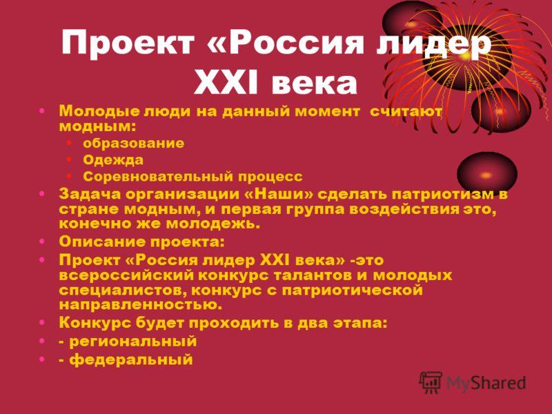 Проект «Россия лидер XXI века Молодые люди на данный момент считают модным: образование Одежда Соревновательный процесс Задача организации «Наши» сделать патриотизм в стране модным, и первая группа воздействия это, конечно же молодежь. Описание проек