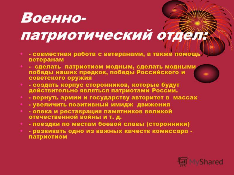 Военно- патриотический отдел: - совместная работа с ветеранами, а также помощь ветеранам - сделать патриотизм модным, сделать модными победы наших предков, победы Российского и советского оружия - создать корпус сторонников, которые будут действитель