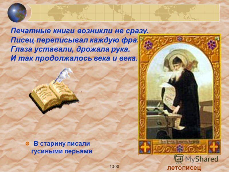 1200 В старину писали гусиными перьями летописец Печатные книги возникли не сразу. Писец переписывал каждую фразу, Глаза уставали, дрожала рука. И так продолжалось века и века.