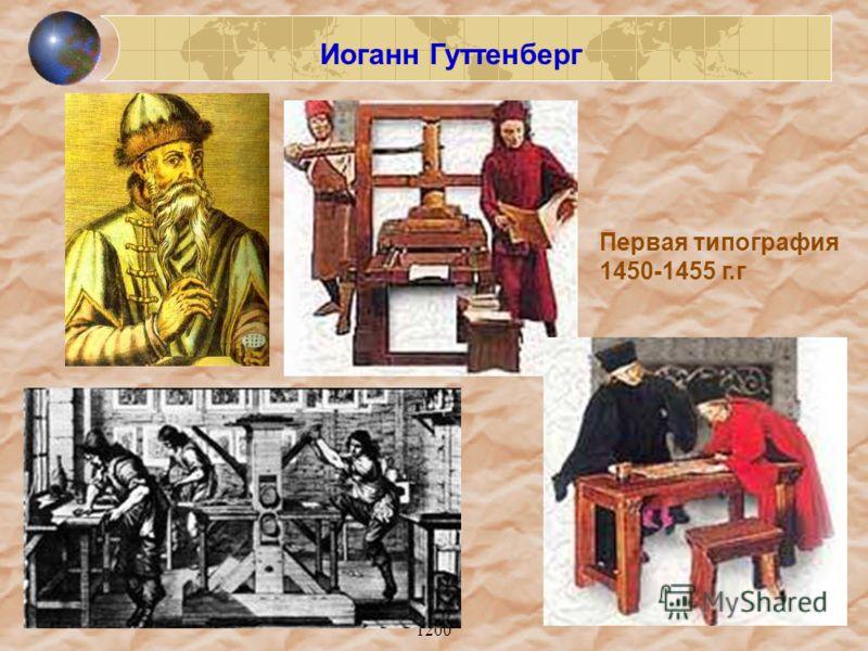 1200 Иоганн Гуттенберг Первая типография 1450-1455 г.г