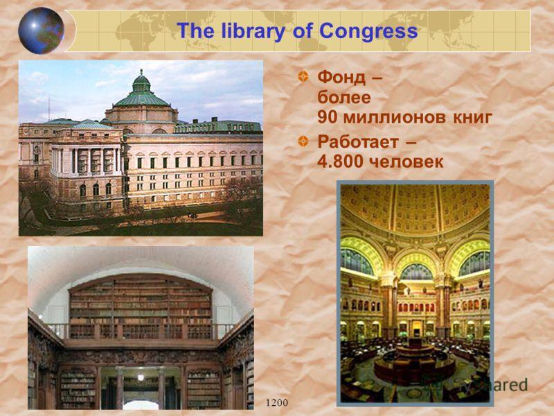 1200 The library of Congress Фонд – более 90 миллионов книг Работает – 4.800 человек