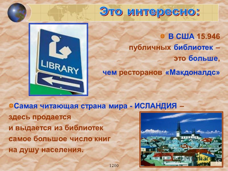 1200 В США 15.946 публичных библиотек – это больше, чем ресторанов «Макдоналдс» Самая читающая страна мира - ИСЛАНДИЯ – здесь продается и выдается из библиотек самое большое число книг на душу населения.