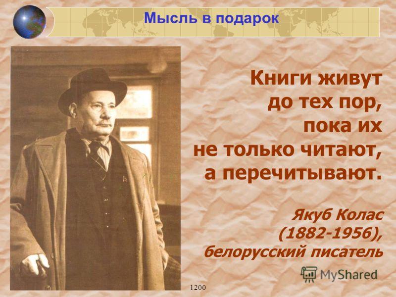 1200 Книги живут до тех пор, пока их не только читают, а перечитывают. Якуб Колас (1882-1956), белорусский писатель Мысль в подарок