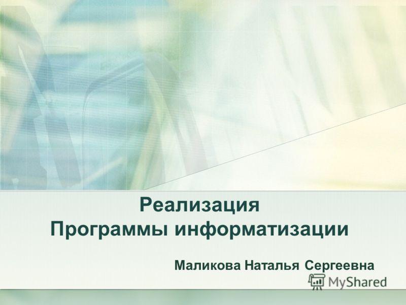 Реализация Программы информатизации Маликова Наталья Сергеевна